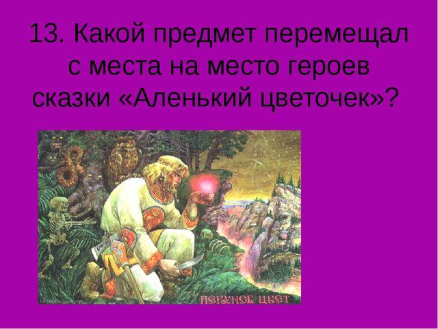 13. Какой предмет перемещал с места на место героев сказки «Аленький цветочек»?