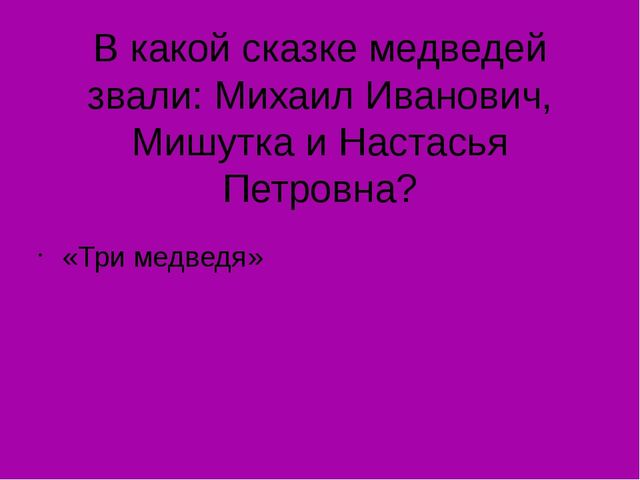В какой сказке медведей звали: Михаил Иванович, Мишутка и Настасья Петровна?...