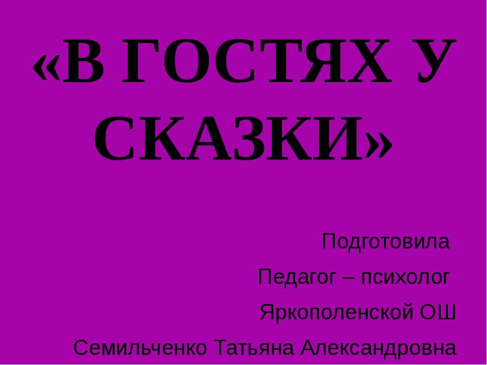«В ГОСТЯХ У СКАЗКИ» Подготовила Педагог – психолог Яркополенской ОШ Семильчен...