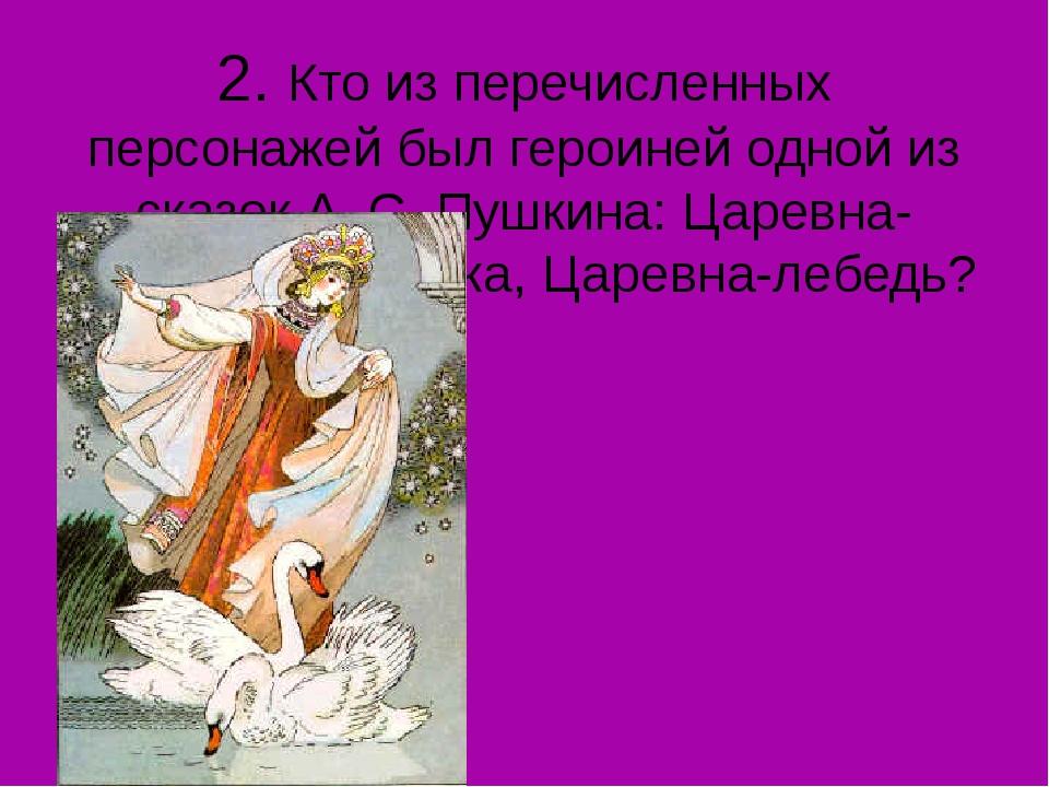 2. Кто из перечисленных персонажей был героиней одной из сказок А. С. Пушкина...