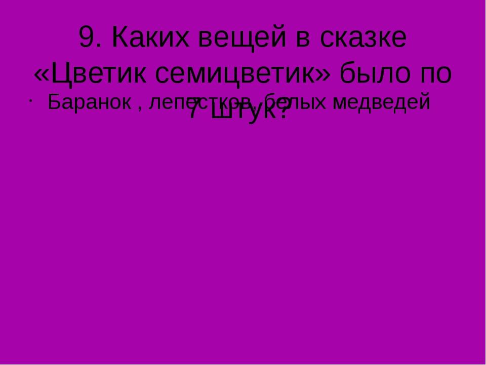 9. Каких вещей в сказке «Цветик семицветик» было по 7 штук? Баранок , лепестк...
