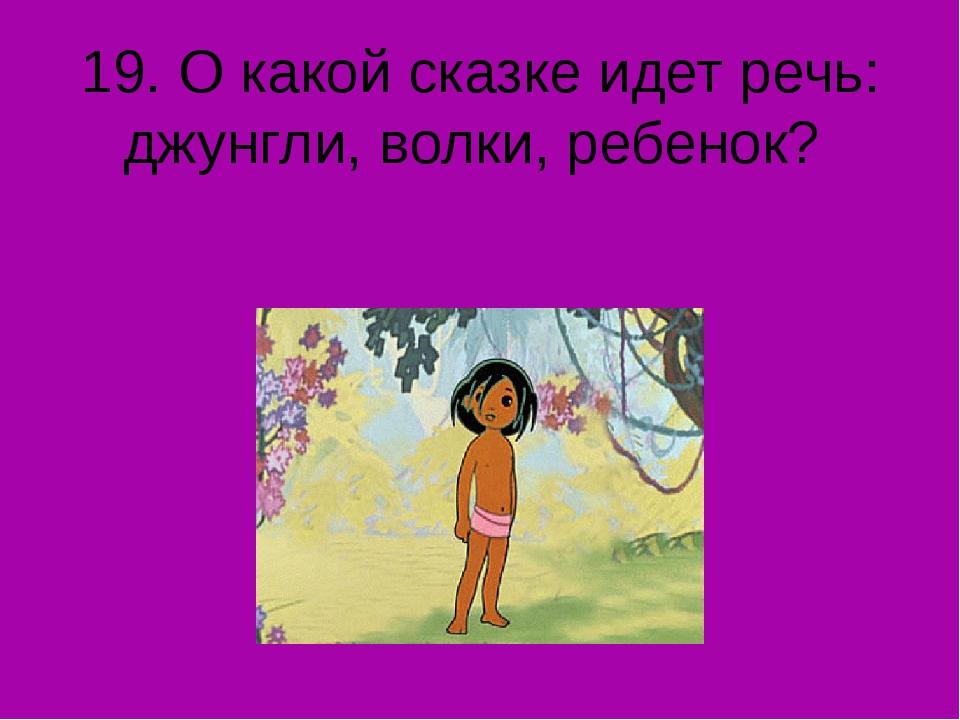 19. О какой сказке идет речь: джунгли, волки, ребенок?