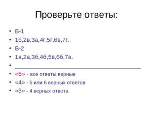 Проверьте ответы: В-1 1б,2в,3а,4г,5г,6в,7г. В-2 1а,2а,3б,4б,5в,6б,7а. _______