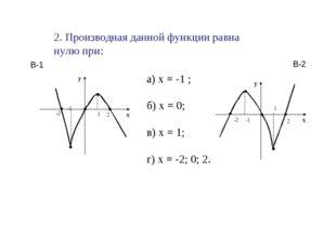 2. Производная данной функции равна нулю при: а) х = -1 ; б) х = 0; в) х = 1;