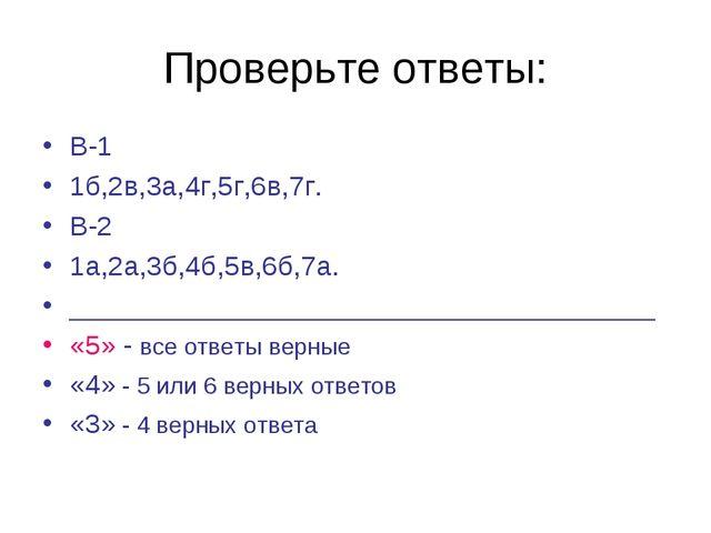 Проверьте ответы: В-1 1б,2в,3а,4г,5г,6в,7г. В-2 1а,2а,3б,4б,5в,6б,7а. _______...