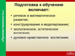 Подготовка к обучению включает: речевое и математическое развитие; конструиро