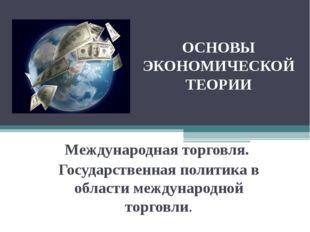 ОСНОВЫ ЭКОНОМИЧЕСКОЙ ТЕОРИИ Международная торговля. Государственная политика