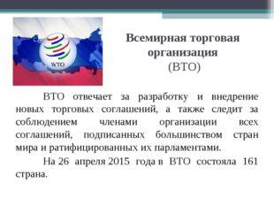Всемирная торговая организация (ВТО) ВТО отвечает за разработку и внедрение