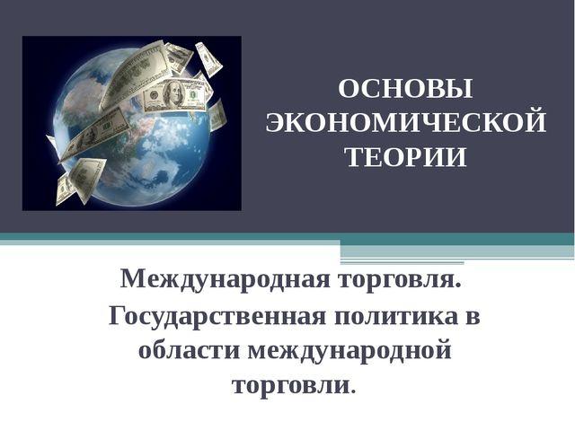 ОСНОВЫ ЭКОНОМИЧЕСКОЙ ТЕОРИИ Международная торговля. Государственная политика...