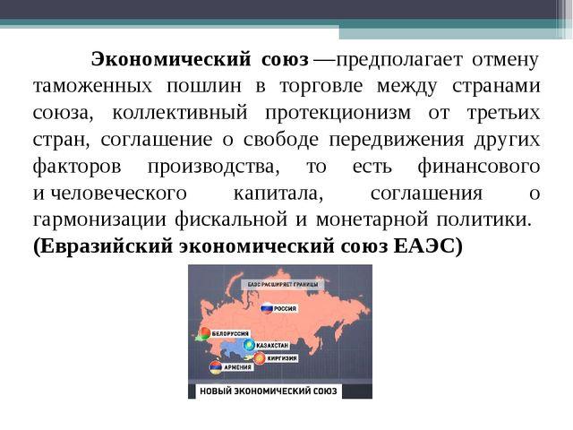 Экономический союз—предполагает отмену таможенных пошлин в торговле между с...