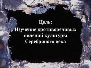 Цель Цель: Изучение противоречивых явлений культуры Серебряного века