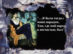 """""""…Я была тогда с моим народом, Там, где мой народ, к несчастью, был""""."""