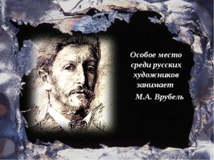 Особое место среди русских художников занимает М.А. Врубель