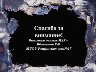 Спасибо за внимание! Выполнила учитель МХК – Ибрагимова Р.Ф. МБОУ Рощинская