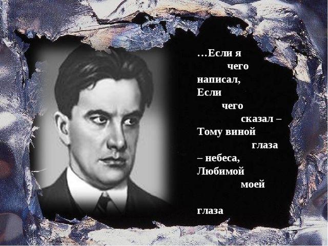 …Если я чего написал, Если чего сказал – Тому виной глаза – небеса, Любимой м...