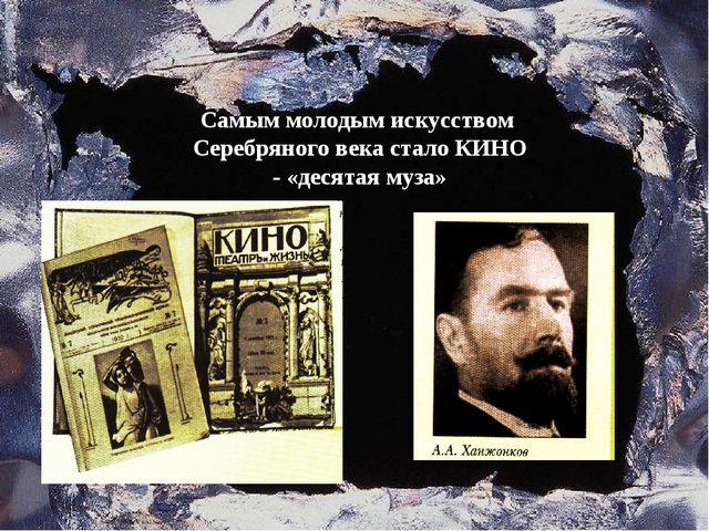 Самым молодым искусством Серебряного века стало КИНО - «десятая муза»