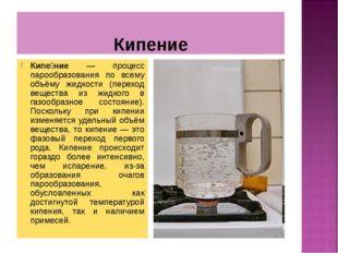 Кипение Кипе́ние — процесс парообразования по всему объёму жидкости (переход