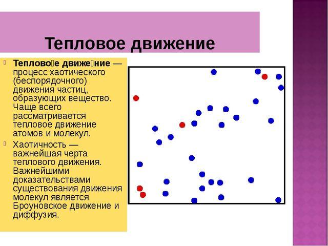 Тепловое движение Теплово́е движе́ние — процесс хаотического (беспорядочного)...