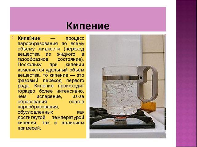 Кипение Кипе́ние — процесс парообразования по всему объёму жидкости (переход...