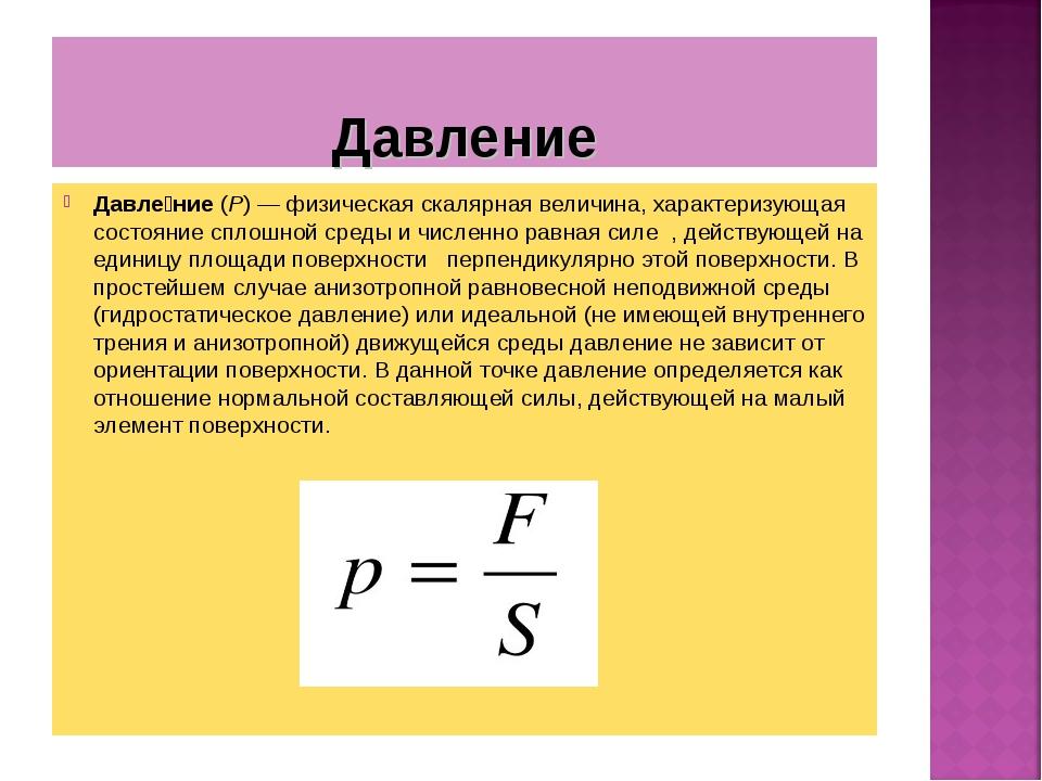 Давление Давле́ние (P)— физическая скалярная величина, характеризующая состо...