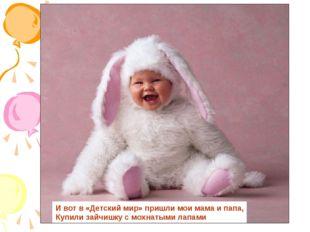 И вот в «Детский мир» пришли мои мама и папа, Купили зайчишку с мохнатыми лап