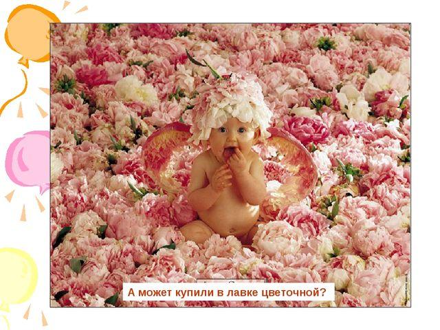А может купили в лавке цветочной?