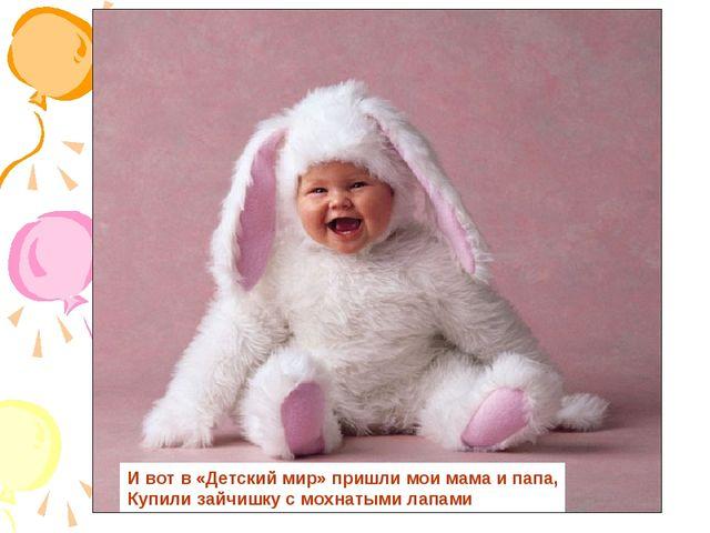 И вот в «Детский мир» пришли мои мама и папа, Купили зайчишку с мохнатыми лап...