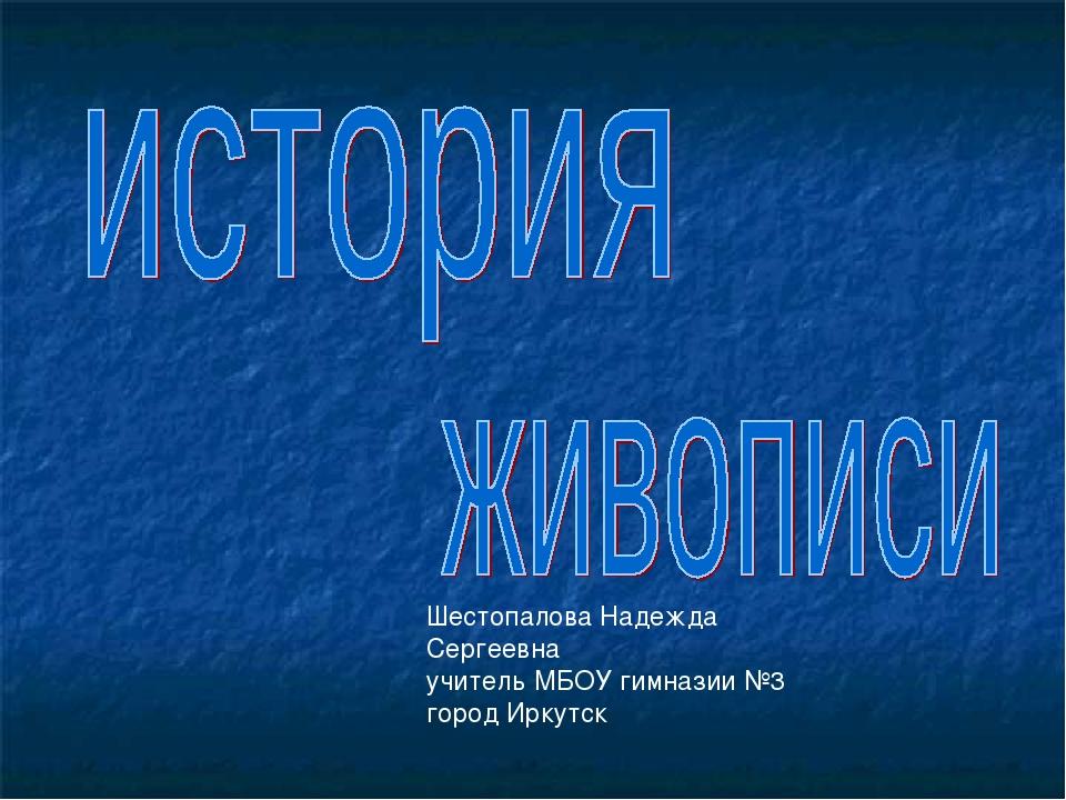 Шестопалова Надежда Сергеевна учитель МБОУ гимназии №3 город Иркутск