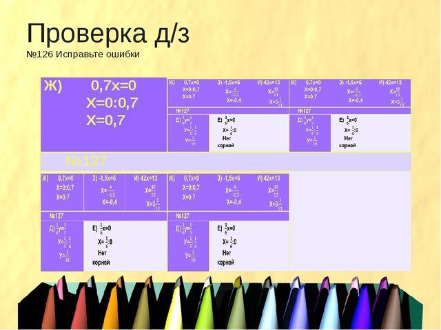 Проверка д/з №126 Исправьте ошибки Ж)0,7х=0 Х=0:0,7 Х=0,7  №127