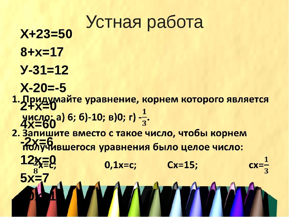 Устная работа Х+23=50 8+х=17 У-31=12 Х-20=-5 2+х=0 4х=60 -2х=6 12х=0 5х=7 10х...