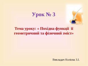 Урок № 3 Тема уроку: « Похідна функції її геометричний та фізичний зміст» Вик