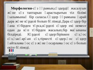 Морфология-сөз құрамын,сөздердің жасалуын және сөз таптарын қарастыратын тіл