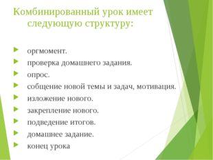 Комбинированный урок имеет следующую структуру: оргмомент. проверка домашнего