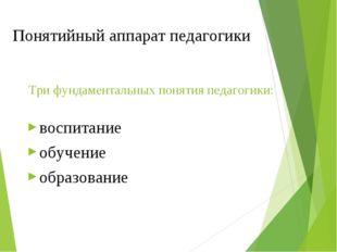 Понятийный аппарат педагогики Три фундаментальных понятия педагогики: воспита