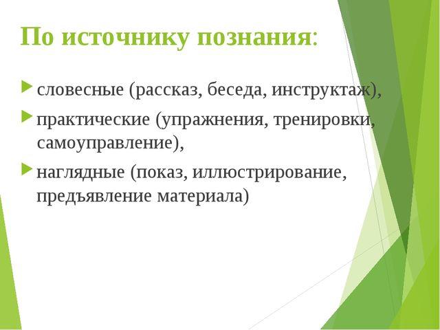По источнику познания: словесные (рассказ, беседа, инструктаж), практические...