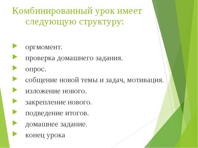 Комбинированный урок имеет следующую структуру: оргмомент. проверка домашнего...