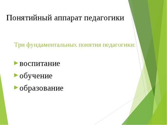 Понятийный аппарат педагогики Три фундаментальных понятия педагогики: воспита...
