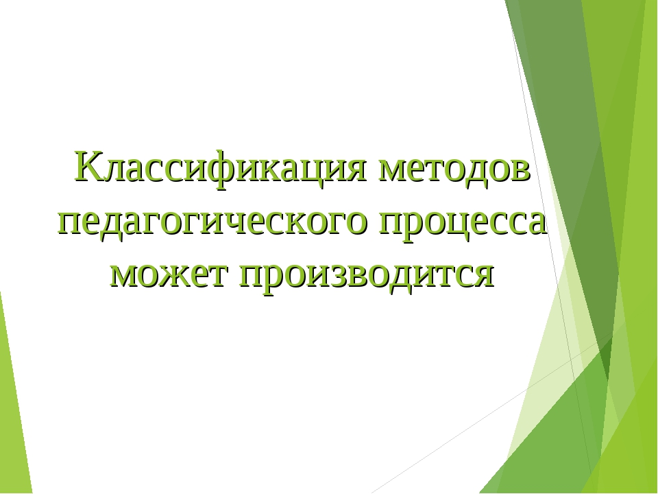 Классификация методов педагогического процесса может производится