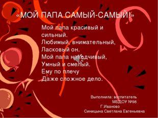 «МОЙ ПАПА САМЫЙ-САМЫЙ!» Выполнила: воспитатель МБДОУ №98 Г.Иваново Синицына