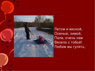 Летом и весной, Осенью, зимой, Папа, очень нам Весело с тобой! Любим мы гуля
