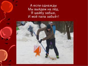 А если однажды Мы выйдем на лёд, Я шайбу забью, И мой папа забьёт!