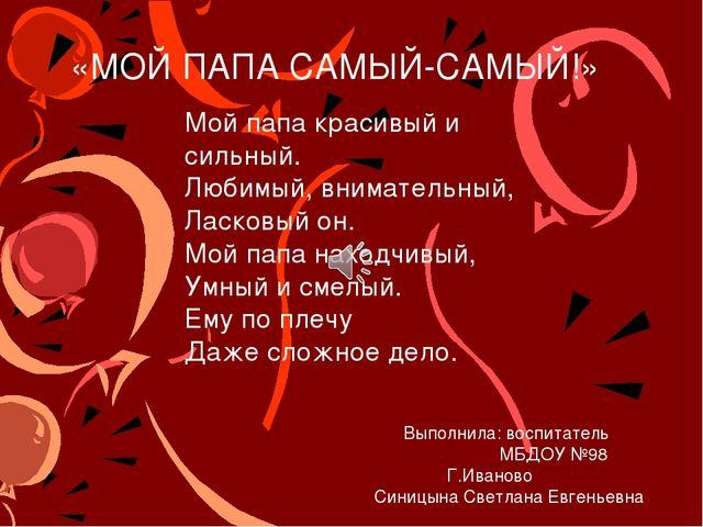 «МОЙ ПАПА САМЫЙ-САМЫЙ!» Выполнила: воспитатель МБДОУ №98 Г.Иваново Синицына...