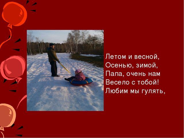 Летом и весной, Осенью, зимой, Папа, очень нам Весело с тобой! Любим мы гуля...