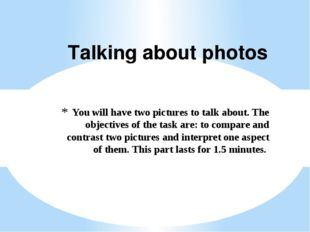 You will have two pictures to talk about. The objectives of the task are: to