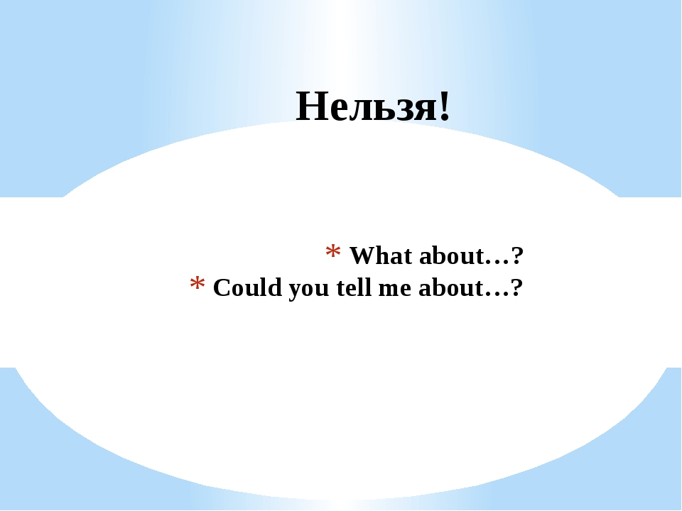 What about…? Could you tell me about…? Нельзя!