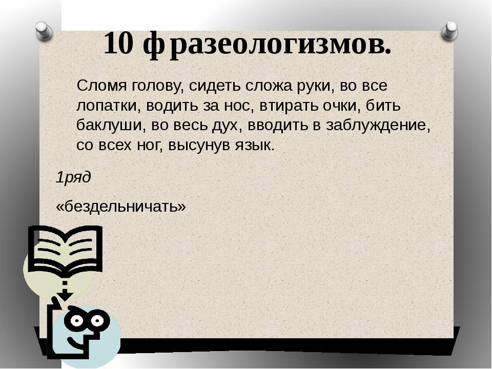 10 фразеологизмов. 1ряд «бездельничать» 2 ряд «обманывать» 3 ряд «быстро» Сло...