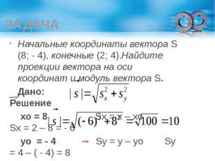ЗАДАЧА Начальные координаты вектора S (8; - 4), конечные (2; 4).Найдите проек