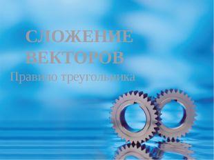 Правило треугольника СЛОЖЕНИЕ ВЕКТОРОВ