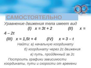 САМОСТОЯТЕЛЬНО Уравнение движения тела имеет вид (I) х = 3t + 2 (II) x = 4 –
