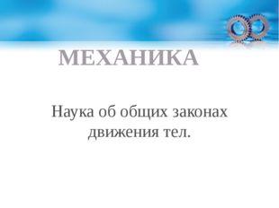 МЕХАНИКА Наука об общих законах движения тел.